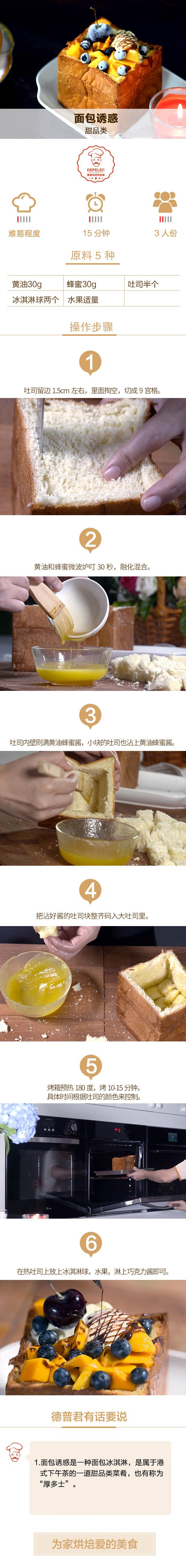 用料:黄油30g、蜂蜜30g、吐司半个、冰淇淋球两个、水果适量 做法: 1.吐司留边1.5cm左右,里面掏空,切成9宫格 2.黄油和蜂蜜微波炉叮30秒,融化混合。 3.吐司内壁刷满黄油蜂蜜酱,小块的吐司也沾上黄油蜂蜜酱 4.把沾好酱的吐司块整齐码入大吐司里 5. 烤箱预热180度,烤10-15分钟。具体时间根据吐司的颜色来控制。 6.在热吐司上放上冰淇淋球,水果,淋上巧克力酱即可。